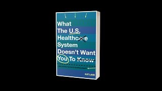 What the U.S. Healthcare System Doesn't Want You to Know, Why, and How You Can Do Something About It