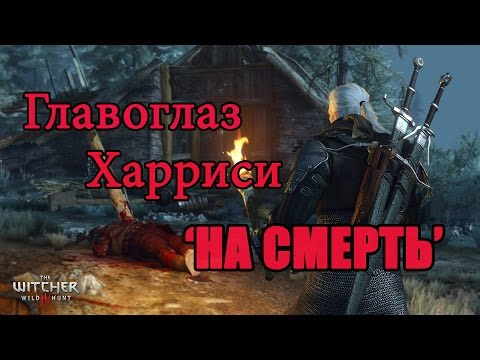 "The Witcher 3 Wild Hunt:Заказ пропавший брат (Главоглаз Харриси) ""НА СМЕРТЬ"""