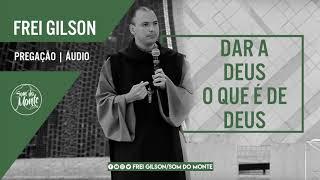 Dar a Deus o que é de Deus | Pregação - Frei Gilson