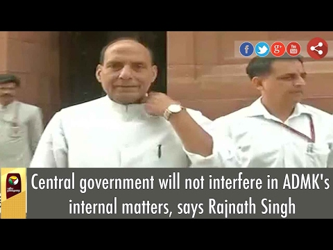 Central government will not interfere in ADMK's internal matters, says Rajnath Singh