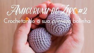 Amigurumi do Zero 2 - Crochetando a sua primeira bolinha
