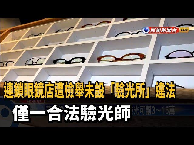 連鎖眼鏡店遭檢舉未設「驗光所」違法  僅一合法驗光師-民視台語新聞