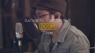 ฉันมาบอกว่า.. - SEASON FIVE  : POOM [KICK KICK] Cover