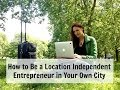 How to Be a Location Independent Entrepreneur in Your City