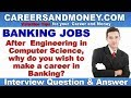 After Computer Engineering, why you wish to make career in Banking - Interview Question & Answer