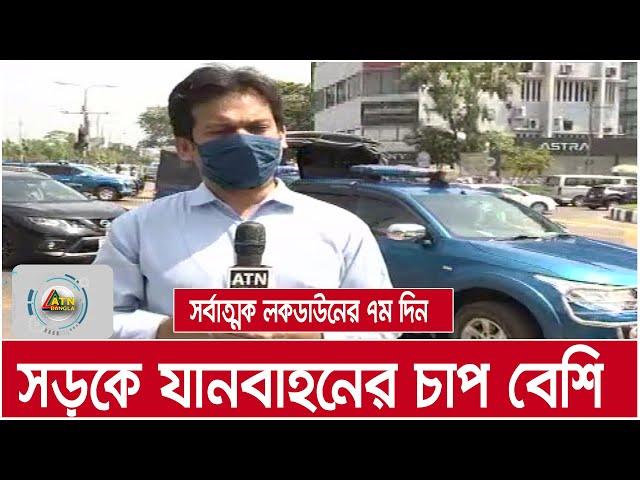 সর্বাত্মক লকডাউনের ৭ম দিন : রাজধানীর সড়কে যানবাহনের চাপ | ATN Bangla News