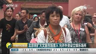 [中国财经报道]北京将扩大文旅市场准入 允许外资设立娱乐场所| CCTV财经