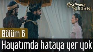 Kalbimin Sultanı 6. Bölüm - Hayatımda Hataya Yer Yok