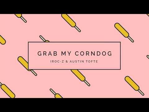 Grab My Corndog - Iroc-Z & Austin Tofte
