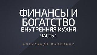 Финансы и Богатство. Внутренняя Кухня. Часть 1. Александр Палиенко.
