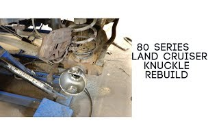 80 Series Land Cruiser Knuckle Rebuild
