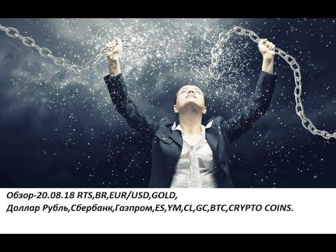 Обзор-20.08.18 RTS,BR,EUR/USD,GOLD, Доллар Рубль,Сбербанк,Газпром,ES,YM,CL,GC,BTC,CRYPTO COINS
