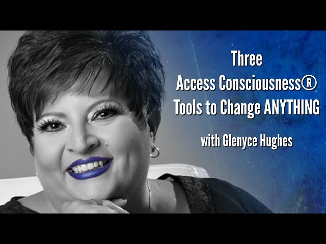 3 Access Consciousness Tools to Change ANYTHING