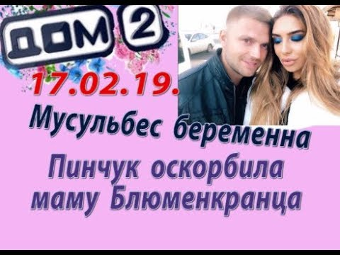 Дом 2 новости 17.02.19. 17 февраля. Мусульбес беременна. Пинчук оскорбила маму Блюбенкранца.