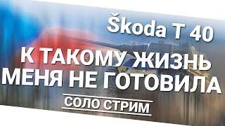 К такому жизнь меня не готовила - Škoda T 40