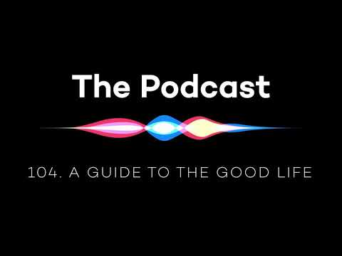 The Podcast 104: A Guide to the Good Life