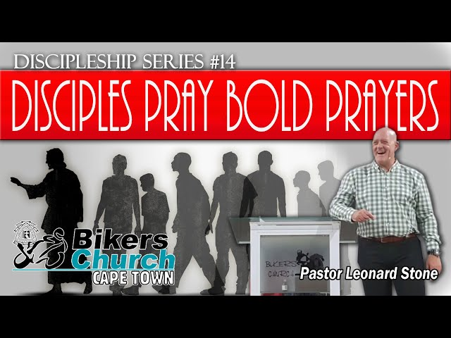 Discipleship Series #14 - Disciples pray bold prayers - By Pastor Leonard Stone