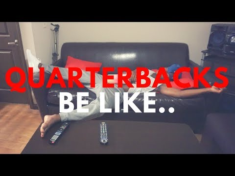 QUARTERBACKS BE LIKE..