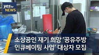 [yestv뉴스] 소상공인 재기 희망 '공유주방 인큐베…