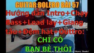 GUITAR BOLERO BÀI 57: CHỈ CÓ BẠN BÈ THÔI - (Hướng dẫn Intro+Chạy Bass+Lead láy+Giang tấu+Đệm hát)