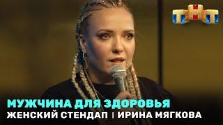 Женский Стендап: Ирина Мягкова - мужчина для здоровья