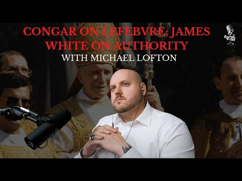 Yves Congar on Marcel Lefebvre; James White on Authority with Michael Lofton