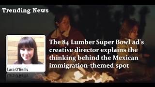 the 84 lumber super bowl ad s creative director explains the thinking behind the mexican immigration
