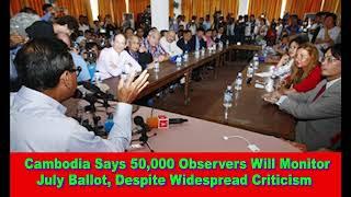 Cambodia Says 50,000 Observers Will Monitor July Ballot, Despite Widespread Criticism