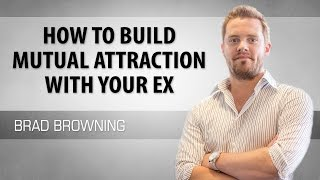How to Build Mutual Attraction With Your Ex (To Win Them Back)