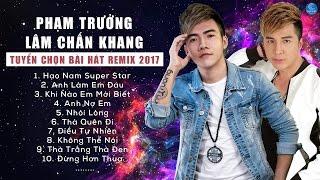 Lâm Chấn Khang Ft Phạm Trưởng Remix 2017 - Liên Khúc Nhạc Trẻ Remix Hay Nhất Tháng 4 2017
