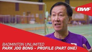 Badminton Unlimited 2020 | Park Joo Bong - PROFILE (PART ONE) | BWF 2020