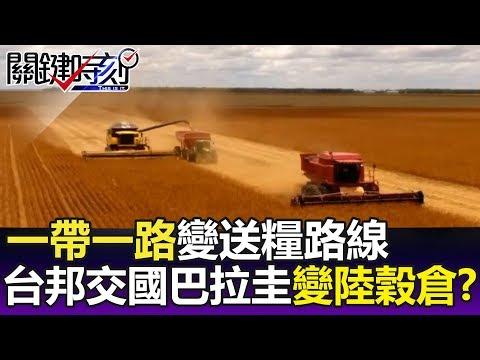 一帶一路變送糧路線 台灣邦交國巴拉圭變陸新穀倉!?-關鍵精華