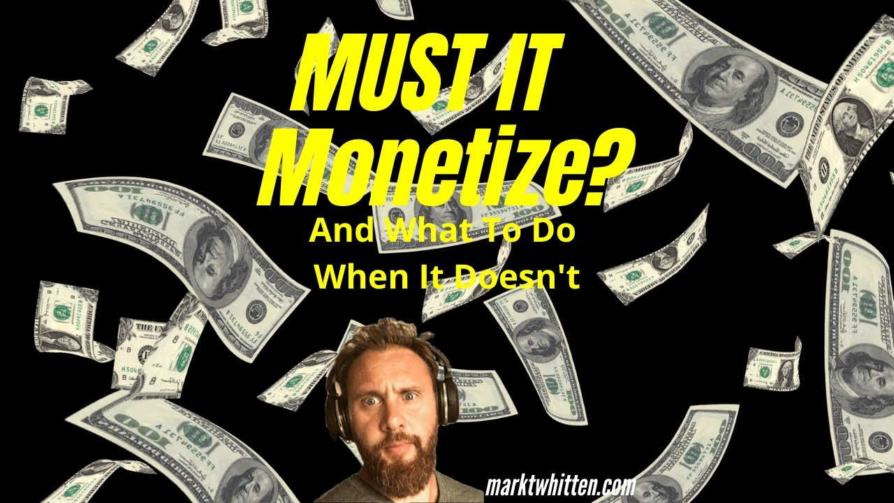 MUST IT MONETIZE? And What To Do If It Doesn't?