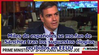 Miles de españoles se mo.fan de Sánchez tras los supuestos elogios recibidos en EEUU