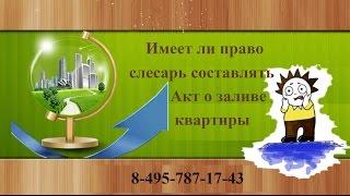 Имеет ли право слесарь составлять Акт о заливе квартиры(, 2016-07-27T18:33:19.000Z)