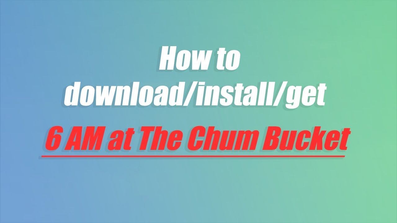 How To Download Get Install 6am At The Chum Bucket On Pc