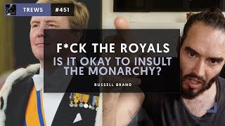 F*ck The Royals -  Is It Okay To Insult The Monarchy? The Trews (E451)