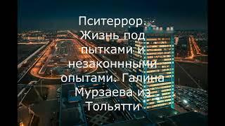 Пситеррор. Жизнь под пытками и незаконными опытами. Галина Мурзаева из Тольятти