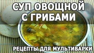 Рецепты блюд. Суп овощной с картошкой грибами и вермишелью рецепт для мультиварки