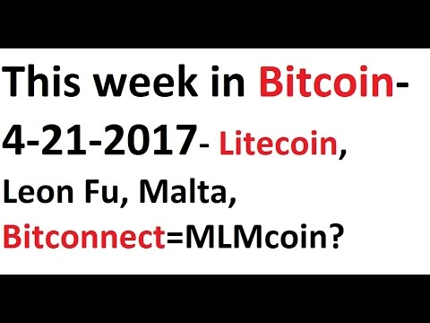 This week in Bitcoin- 4-21-2017- Litecoin, Leon Fu, Malta