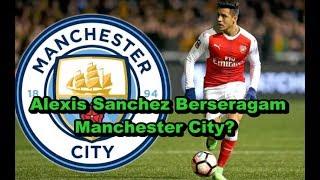 WOW MENGEJUTKAN!! Bursa Transfer Musim Panas - Alexis Sanchez Berseragam Manchester City?
