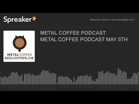METAL COFFEE PODCAST MAY 5TH