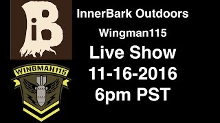 InnerBark Outdoors - Wingman115 Live Show 11-16-2016 6pm PST