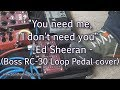 You need me, I don't need you - Ed Sheeran - Loop pedal cover