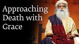 Approaching Death with Grace - Sadhguru