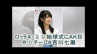 ロッテ4・30始球式にAKB48チーム8吉川七瀬| kapacking.club https:...