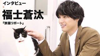 映画『旅猫リポート』で主演の福士蒼汰に単独インタビュー! 〜映画の見...