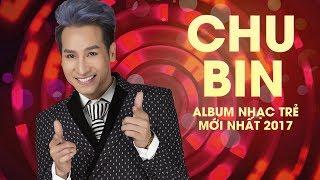 Chu Bin 2017 - Những Ca Khúc Nhạc Trẻ Hay Nhất 2017 Chu Bin - OST Phim Ca Nhạc Nhiệm Vụ Thiên Ân