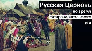 История Церкви. Русская Церковь во время татаро-монгольского ига