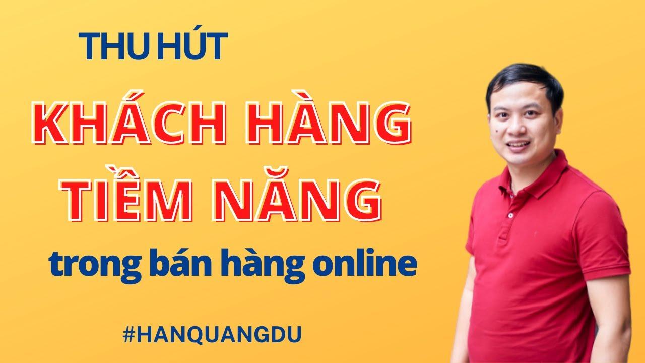 Thu Hút Khách Hàng Tiềm Năng – Hỏi đáp bán hàng online Hán Quang Dự